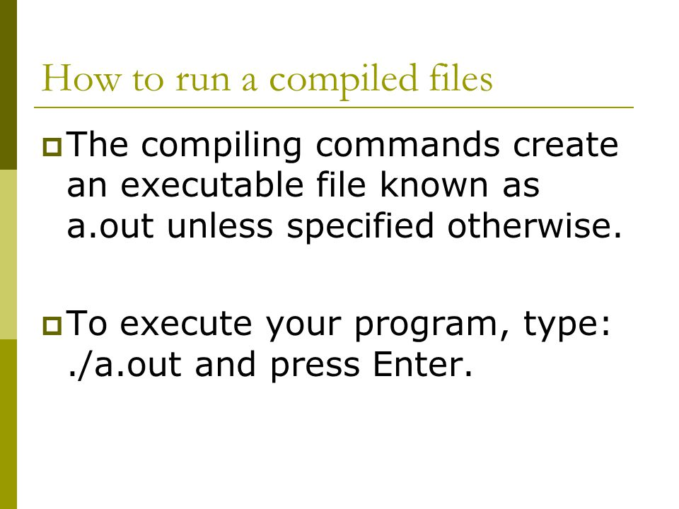 How to run a compiled files  The compiling commands create an executable file known as a.out unless specified otherwise.