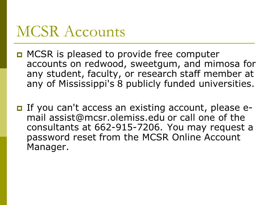 MCSR Accounts  MCSR is pleased to provide free computer accounts on redwood, sweetgum, and mimosa for any student, faculty, or research staff member at any of Mississippi s 8 publicly funded universities.