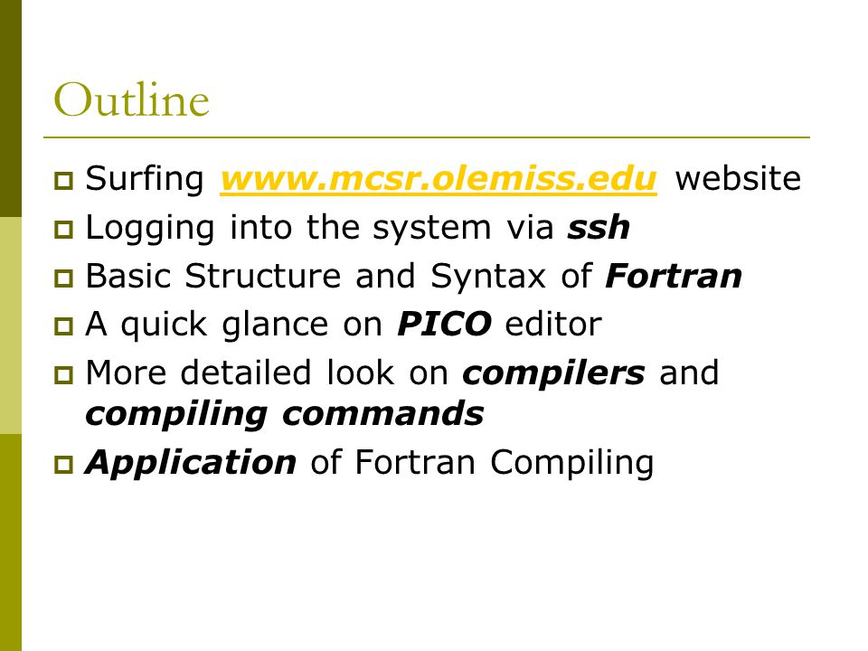 Outline  Surfing www.mcsr.olemiss.edu websitewww.mcsr.olemiss.edu  Logging into the system via ssh  Basic Structure and Syntax of Fortran  A quick glance on PICO editor  More detailed look on compilers and compiling commands  Application of Fortran Compiling