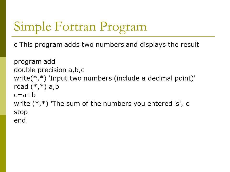 Simple Fortran Program c This program adds two numbers and displays the result program add double precision a,b,c write(*,*) Input two numbers (include a decimal point) read (*,*) a,b c=a+b write (*,*) The sum of the numbers you entered is , c stop end