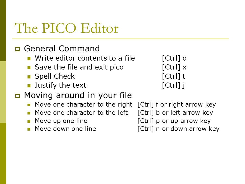The PICO Editor  General Command Write editor contents to a file[Ctrl] o Save the file and exit pico[Ctrl] x Spell Check[Ctrl] t Justify the text[Ctrl] j  Moving around in your file Move one character to the right[Ctrl] f or right arrow key Move one character to the left[Ctrl] b or left arrow key Move up one line[Ctrl] p or up arrow key Move down one line[Ctrl] n or down arrow key