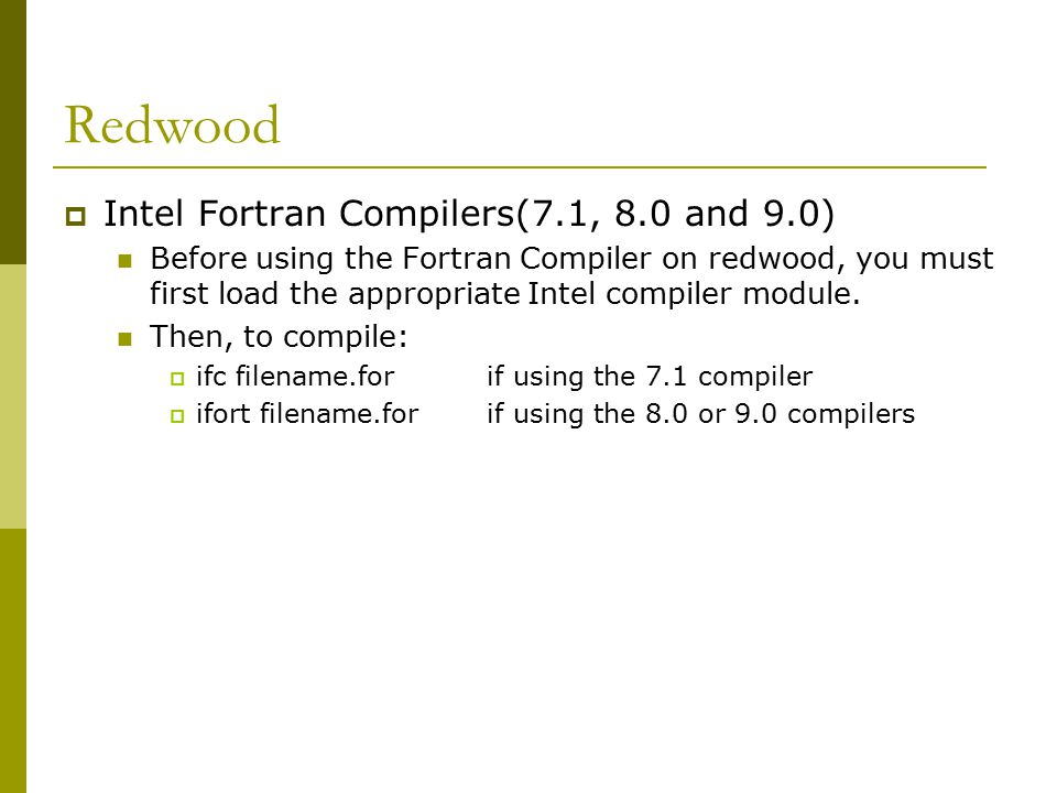 Redwood  Intel Fortran Compilers(7.1, 8.0 and 9.0) Before using the Fortran Compiler on redwood, you must first load the appropriate Intel compiler module.