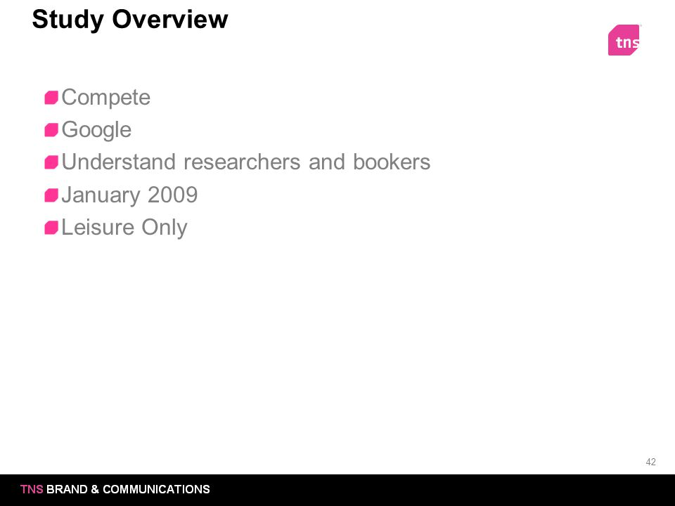 42 Study Overview Compete Google Understand researchers and bookers January 2009 Leisure Only