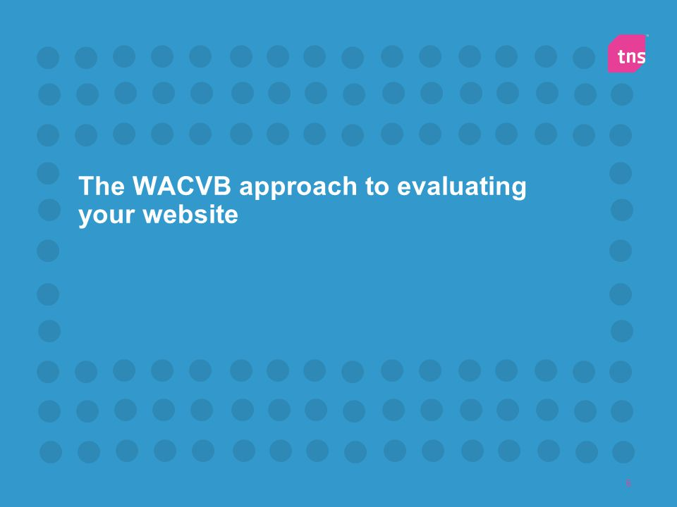 7 Traditional WACVB Approach to Website Evaluation Website Survey TNS will intercept visitors on your site.