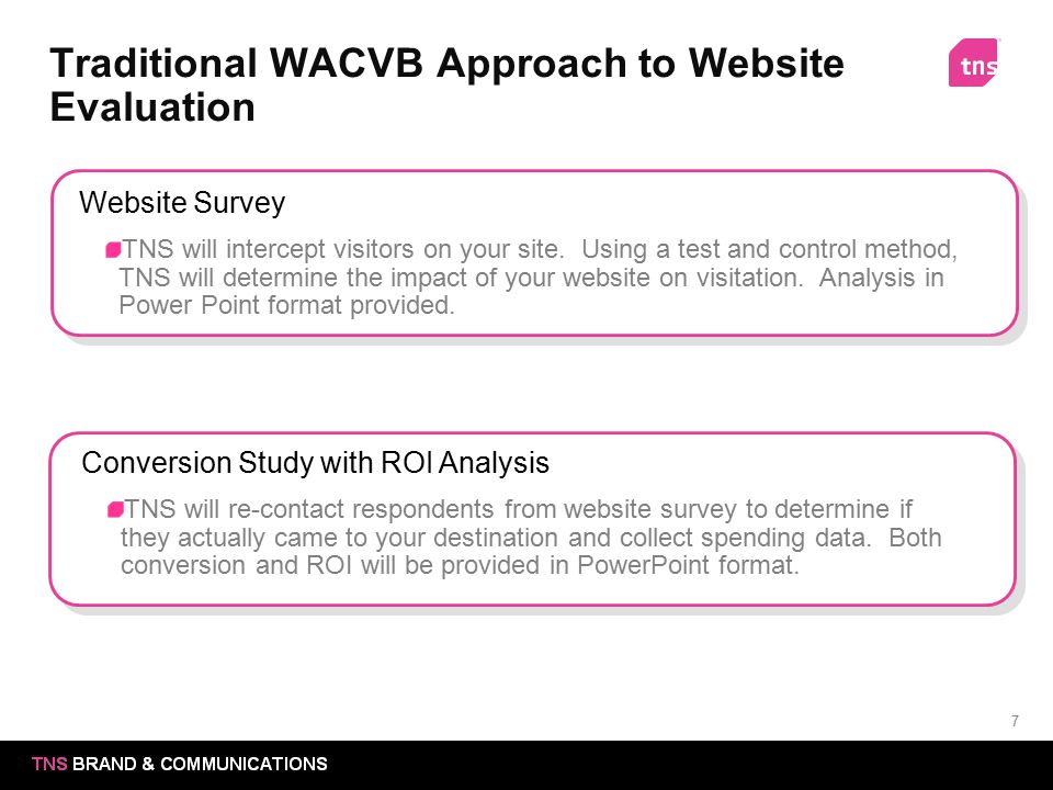 7 Traditional WACVB Approach to Website Evaluation Website Survey TNS will intercept visitors on your site. Using a test and control method, TNS will