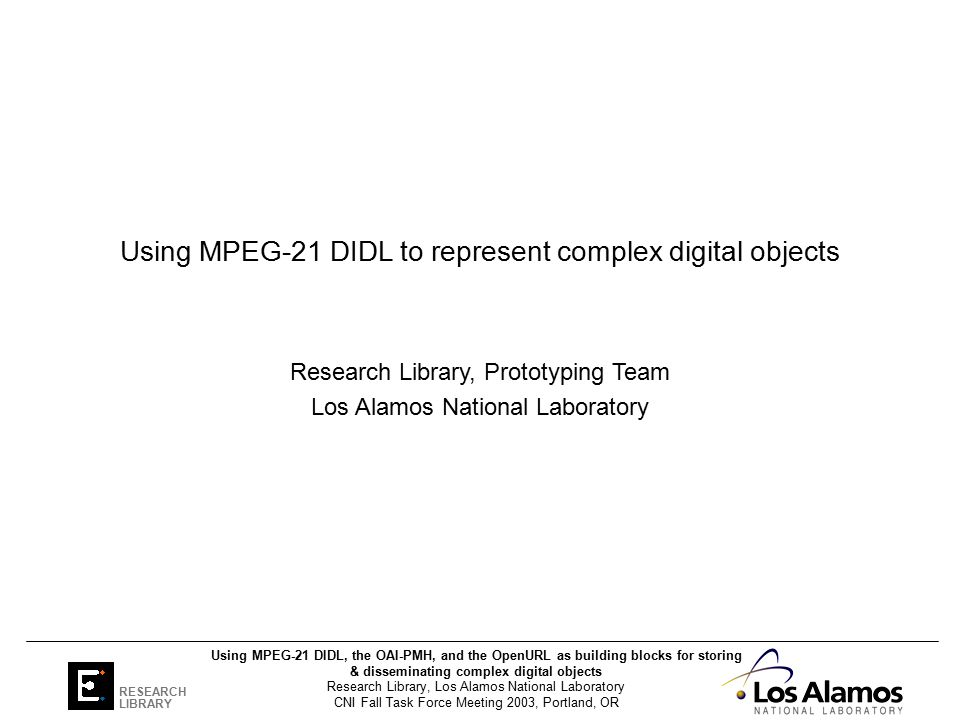 CNI Fall Task Force Meeting 2003, Portland, OR Using MPEG-21 DIDL, the OAI-PMH, and the OpenURL as building blocks for storing & disseminating complex digital objects Research Library, Los Alamos National Laboratory RESEARCH LIBRARY Using MPEG-21 DIDL to represent complex digital objects Research Library, Prototyping Team Los Alamos National Laboratory