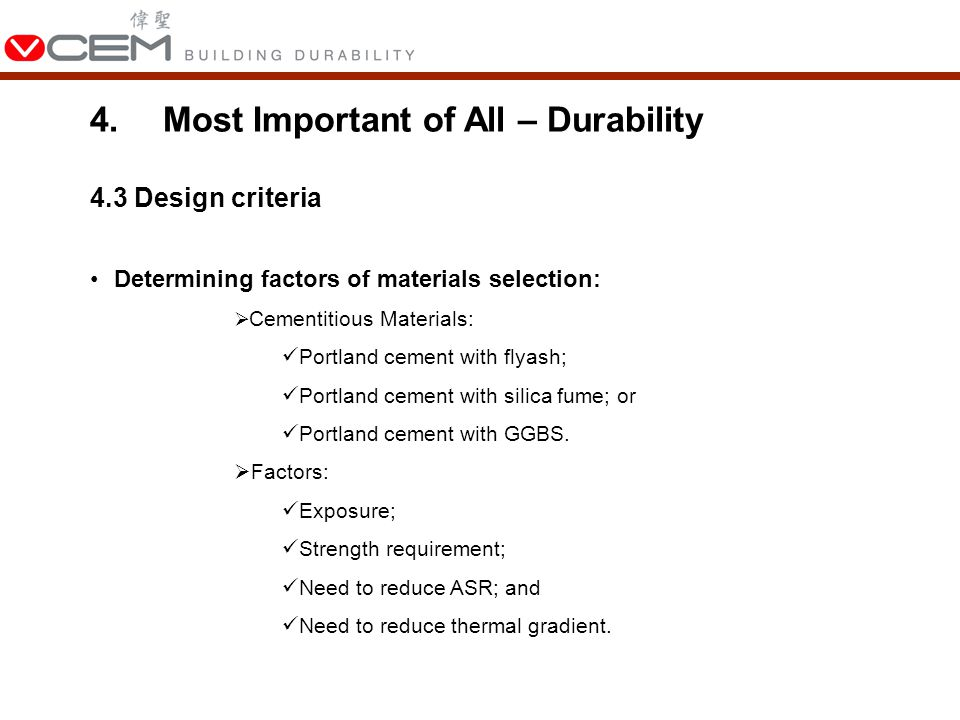 4.3 Design criteria Determining factors of materials selection:  Cementitious Materials: Portland cement with flyash; Portland cement with silica fume; or Portland cement with GGBS.