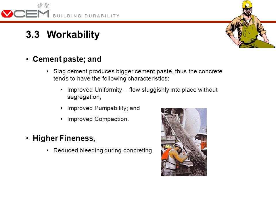 3.3Workability Cement paste; and Slag cement produces bigger cement paste, thus the concrete tends to have the following characteristics: Improved Uniformity – flow sluggishly into place without segregation; Improved Pumpability; and Improved Compaction.