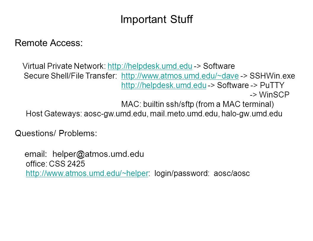 Important Stuff Remote Access: Virtual Private Network: http://helpdesk.umd.edu -> Softwarehttp://helpdesk.umd.edu Secure Shell/File Transfer: http://www.atmos.umd.edu/~dave -> SSHWin.exehttp://www.atmos.umd.edu/~dave http://helpdesk.umd.edu -> Software -> PuTTYhttp://helpdesk.umd.edu -> WinSCP MAC: builtin ssh/sftp (from a MAC terminal) Host Gateways: aosc-gw.umd.edu, mail.meto.umd.edu, halo-gw.umd.edu Questions/ Problems: email: helper@atmos.umd.edu office: CSS 2425 http://www.atmos.umd.edu/~helper: login/password: aosc/aoschttp://www.atmos.umd.edu/~helper