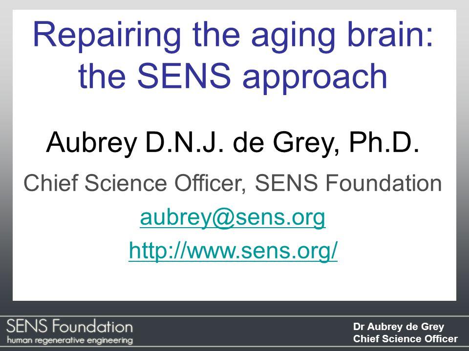 Dr Aubrey de Grey Chief Science Officer Repairing the aging brain: the SENS approach Aubrey D.N.J.