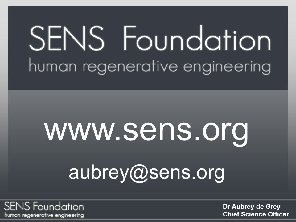 Dr Aubrey de Grey Chief Science Officer SENS Foundation SENS Foundation works to develop, promote and ensure widespread access to regenerative medicine solutions to the disabilities and diseases of aging.