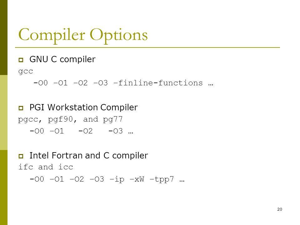 20 Compiler Options  GNU C compiler gcc -O0 –O1 –O2 –O3 –finline-functions …  PGI Workstation Compiler pgcc, pgf90, and pg77 -O0 –O1-O2-O3 …  Intel Fortran and C compiler ifc and icc -O0 –O1 –O2 –O3 –ip –xW –tpp7 …