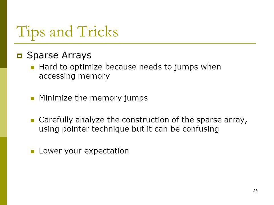 26 Tips and Tricks  Sparse Arrays Hard to optimize because needs to jumps when accessing memory Minimize the memory jumps Carefully analyze the const