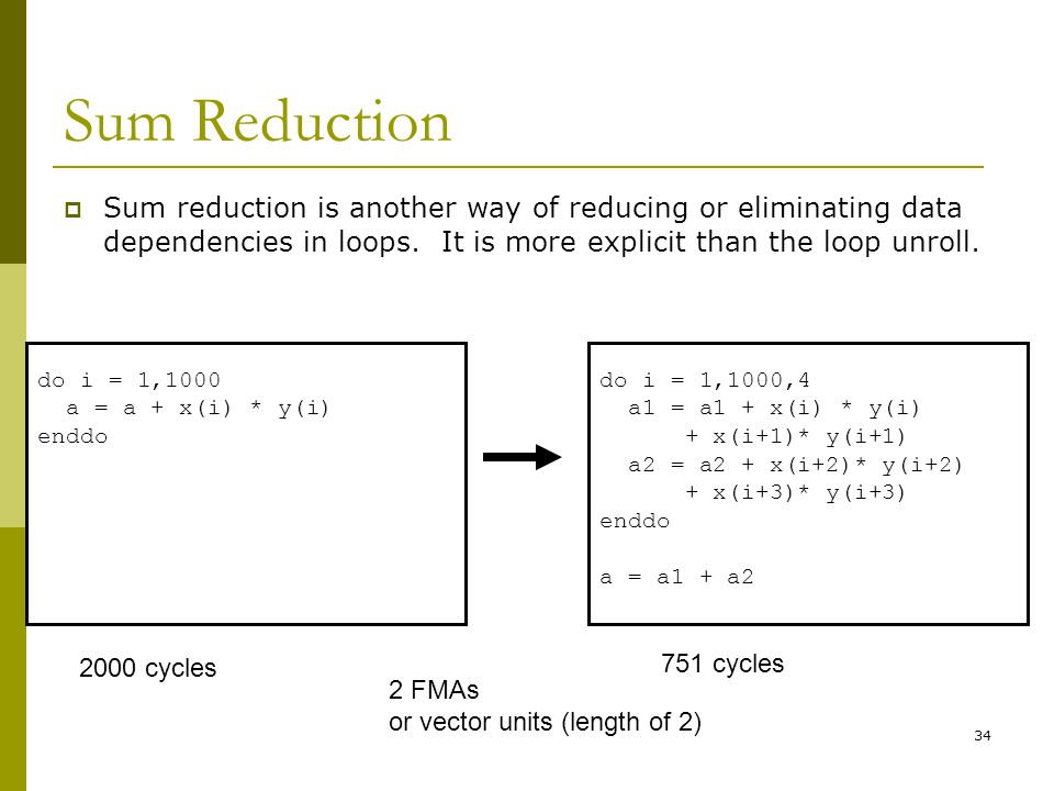 34 Sum Reduction  Sum reduction is another way of reducing or eliminating data dependencies in loops. It is more explicit than the loop unroll. do i