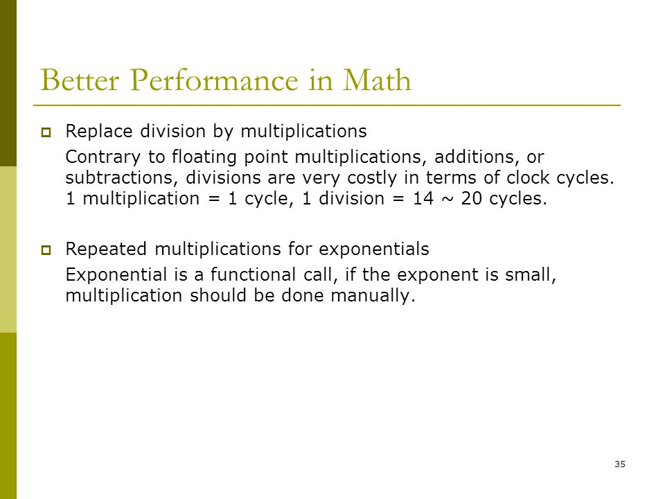 35 Better Performance in Math  Replace division by multiplications Contrary to floating point multiplications, additions, or subtractions, divisions