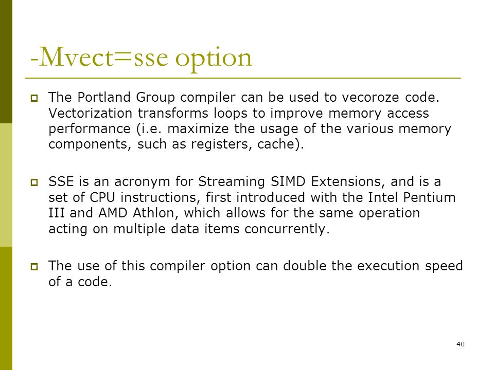 40 -Mvect=sse option  The Portland Group compiler can be used to vecoroze code. Vectorization transforms loops to improve memory access performance (