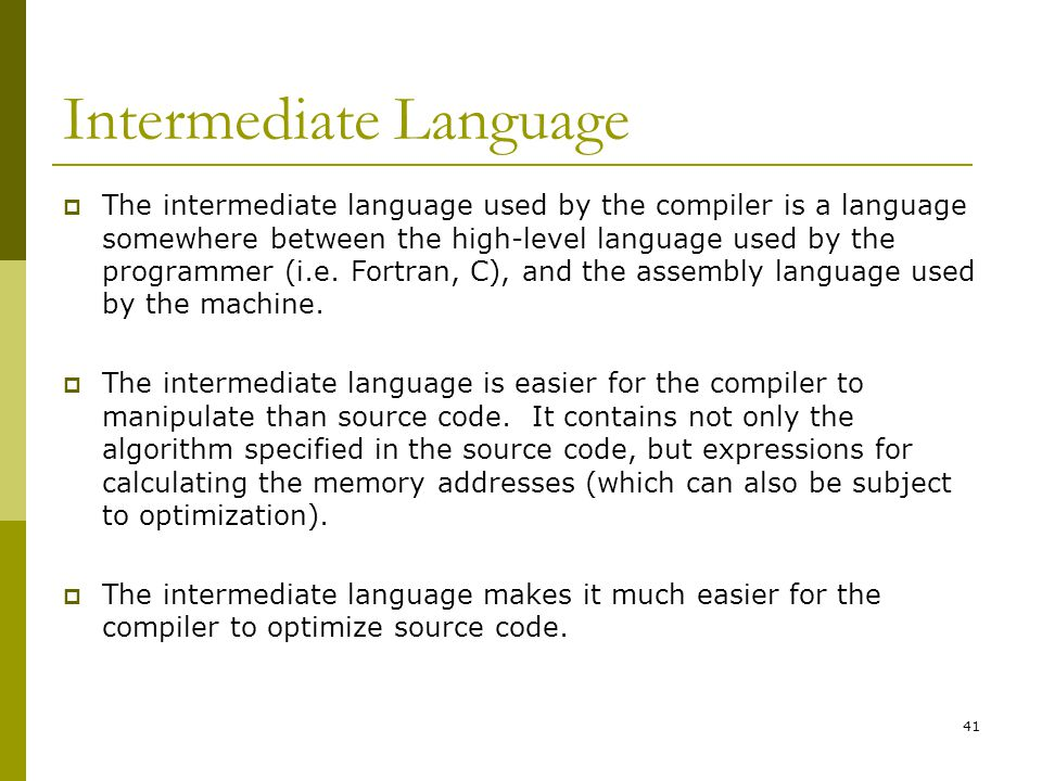 41 Intermediate Language  The intermediate language used by the compiler is a language somewhere between the high-level language used by the programm