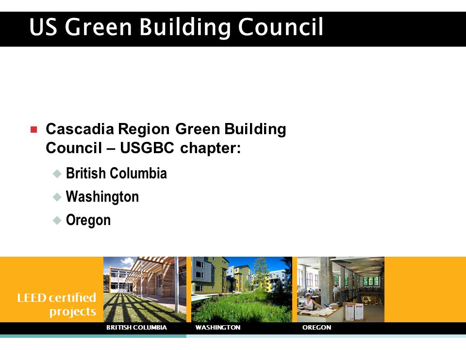 US Green Building Council  Cascadia Region Green Building Council – USGBC chapter:  British Columbia  Washington  Oregon LEED certified projects B