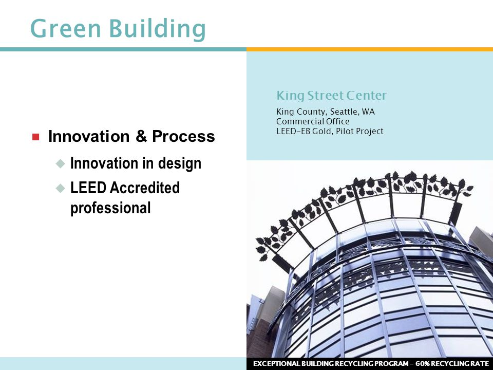 Green Building  Innovation & Process  Innovation in design  LEED Accredited professional EXCEPTIONAL BUILDING RECYCLING PROGRAM – 60% RECYCLING RAT