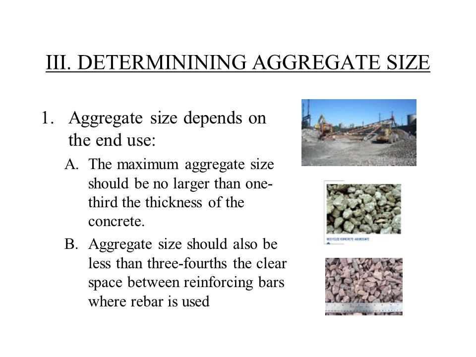 III. DETERMININING AGGREGATE SIZE 1.Aggregate size depends on the end use: A.The maximum aggregate size should be no larger than one- third the thickn