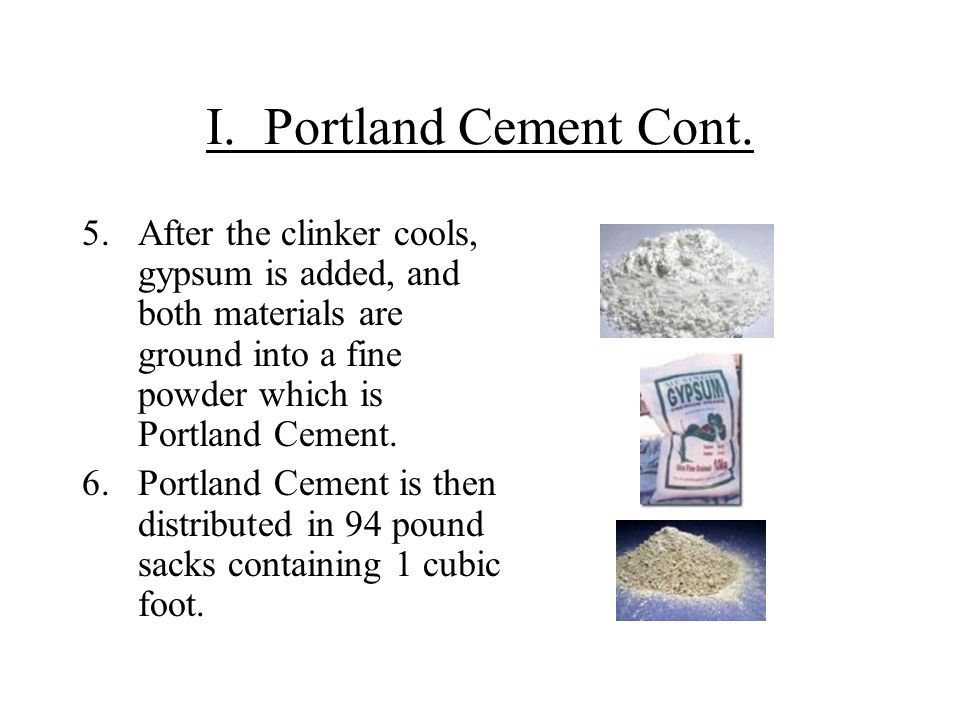 I. Portland Cement Cont. 5.After the clinker cools, gypsum is added, and both materials are ground into a fine powder which is Portland Cement. 6.Port