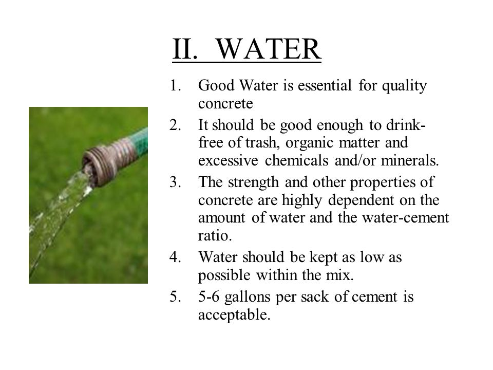 II. WATER 1.Good Water is essential for quality concrete 2.It should be good enough to drink- free of trash, organic matter and excessive chemicals an