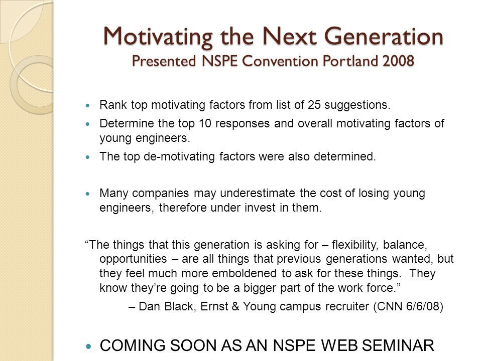 Motivating the Next Generation Presented NSPE Convention Portland 2008 Rank top motivating factors from list of 25 suggestions.