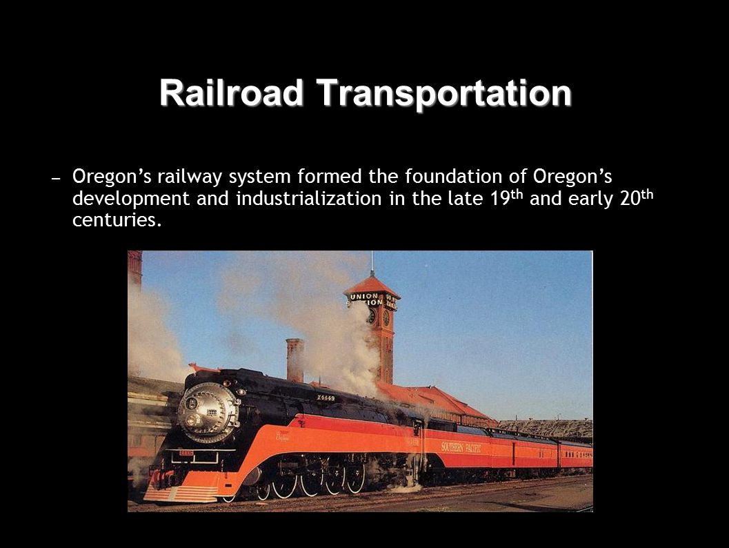 Railroad Transportation – Oregon's railway system formed the foundation of Oregon's development and industrialization in the late 19 th and early 20 th centuries.
