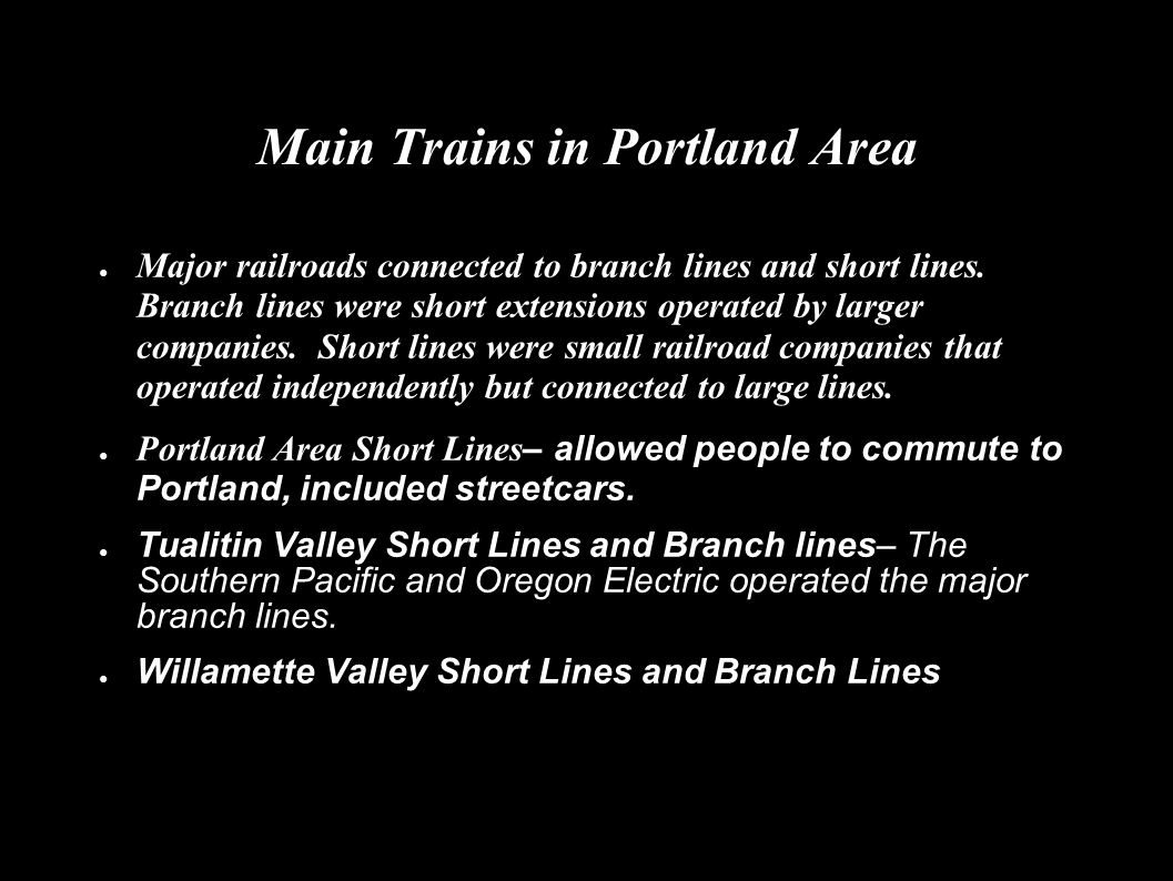 Main Trains in Portland Area ● Major railroads connected to branch lines and short lines. Branch lines were short extensions operated by larger compan