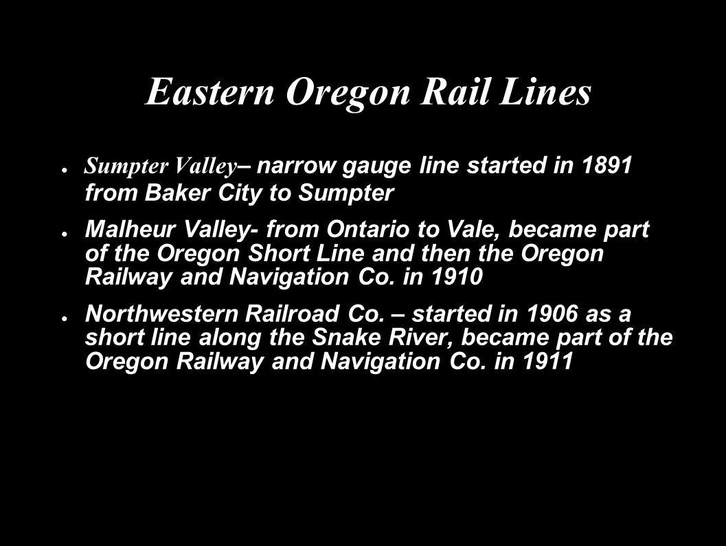 Eastern Oregon Rail Lines ● Sumpter Valley – narrow gauge line started in 1891 from Baker City to Sumpter ● Malheur Valley- from Ontario to Vale, beca