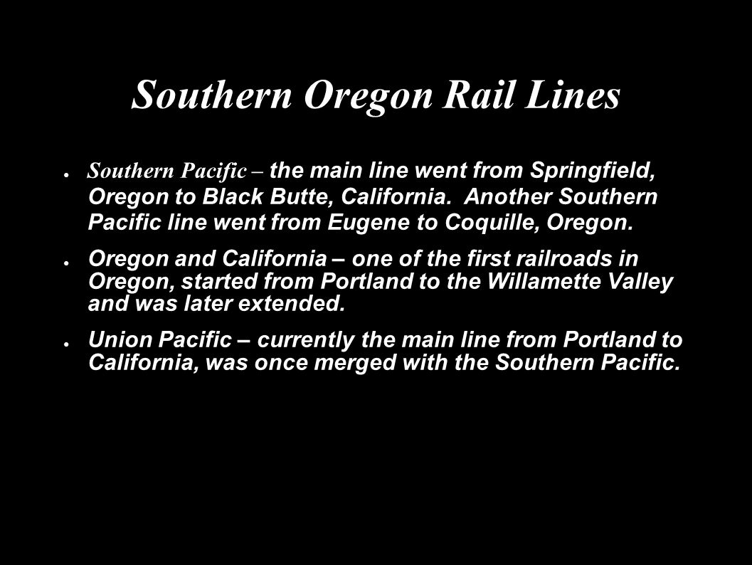 Southern Oregon Rail Lines ● Southern Pacific – the main line went from Springfield, Oregon to Black Butte, California.