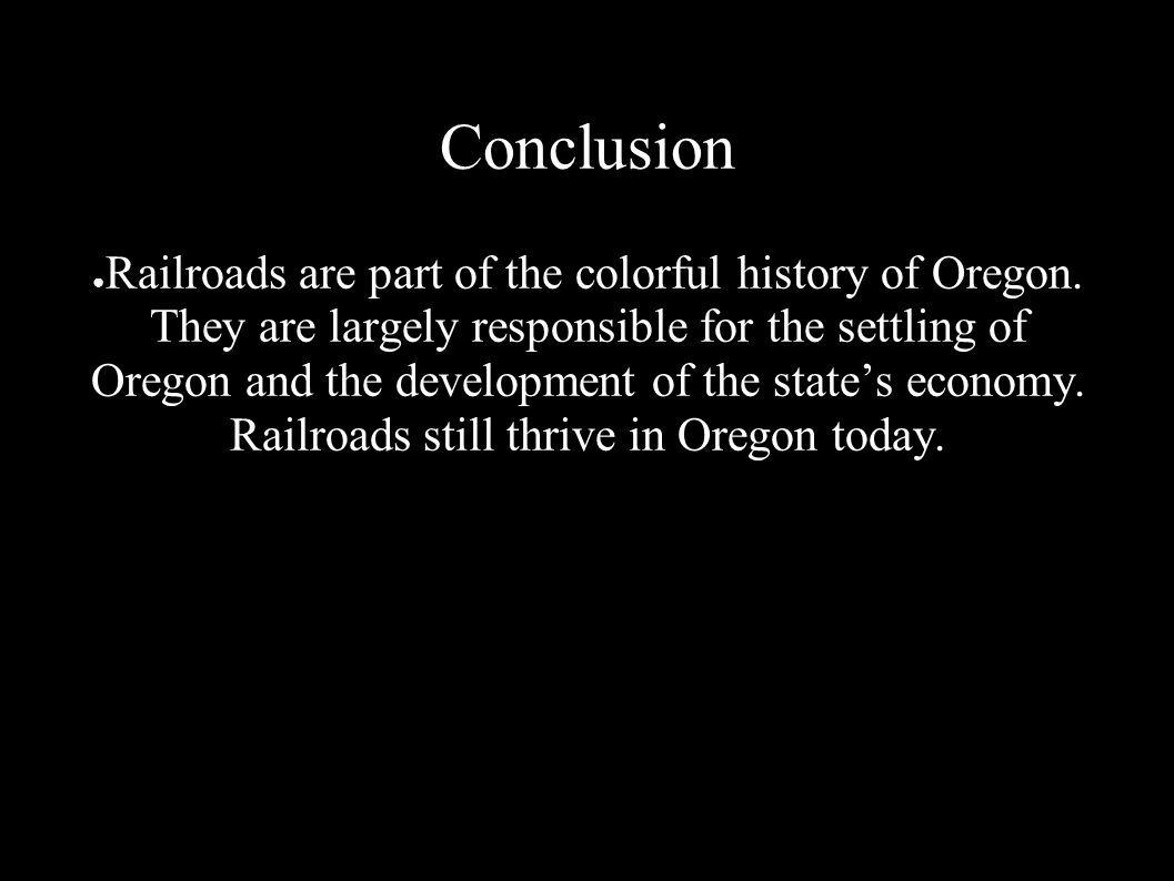 Conclusion ● Railroads are part of the colorful history of Oregon.