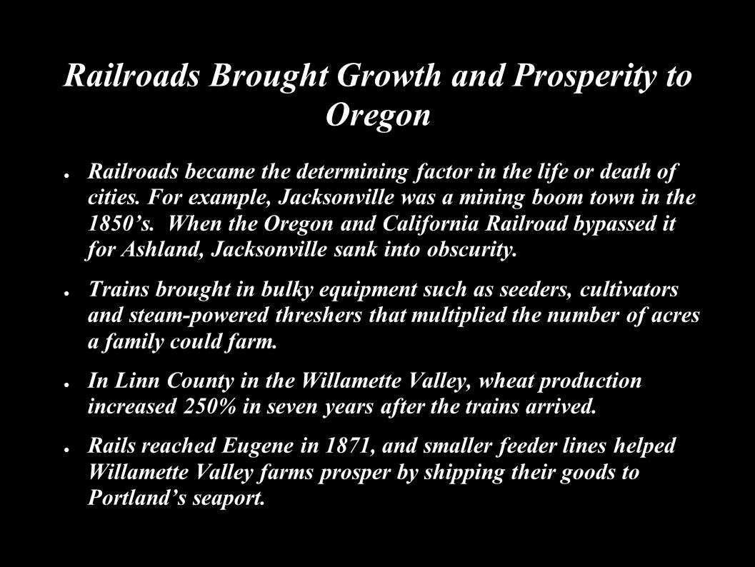Trains promoted industrialization and drew workers to towns and cities ● Oregon's industries included railway repair, wool factories, fish canneries, print shops, flour mills, and lumber.