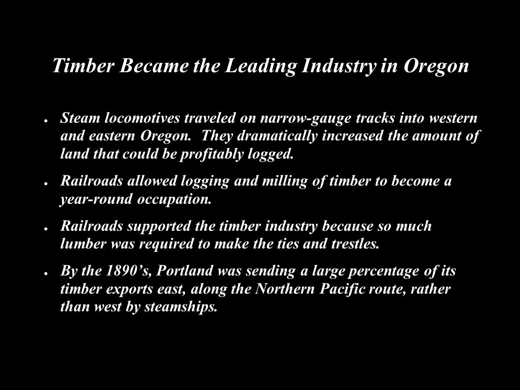 Timber Became the Leading Industry in Oregon ● Steam locomotives traveled on narrow-gauge tracks into western and eastern Oregon.