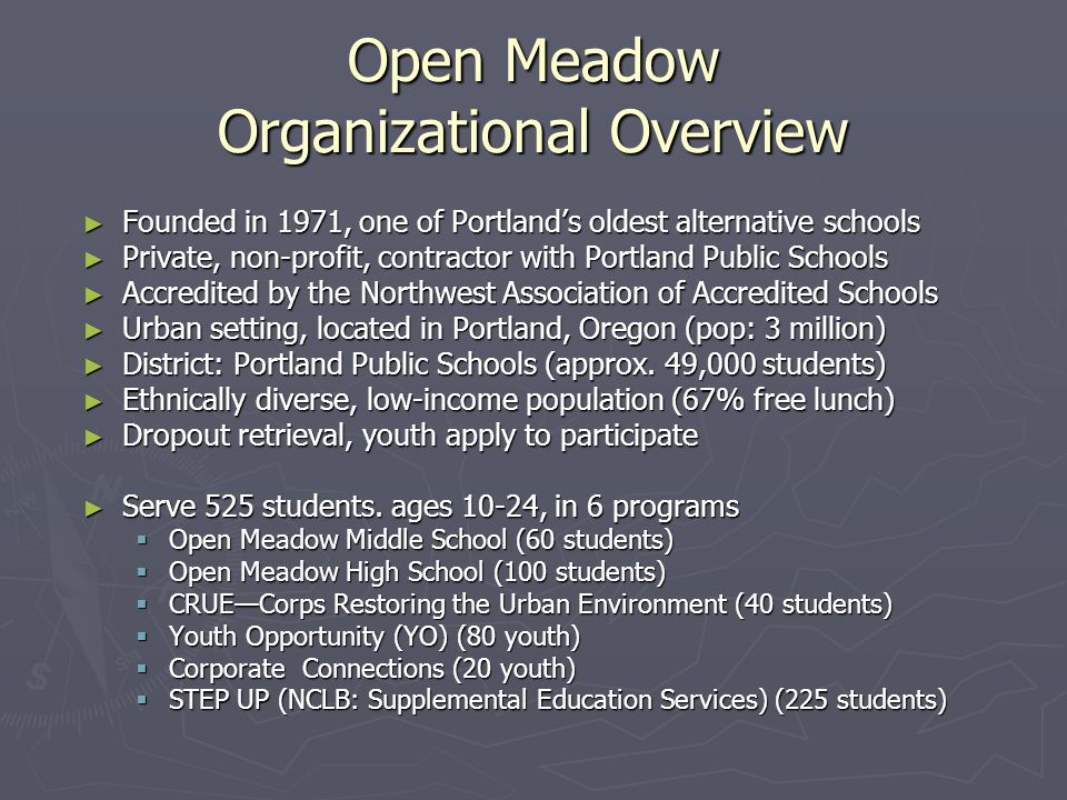 Funding Sources ► Portland Public Schools (50%) ► Other Contractors (30%)  City of Portland's Bureau of Housing and Community Development  Multnomah County  Oregon Youth Conservation Corps  Worksystems, inc  NCLB ► Private Funding (20%)  Foundations  Corporations  Individuals Open Meadow Organizational Overview Annual Operating Budget 2003-2004: $2.2 million