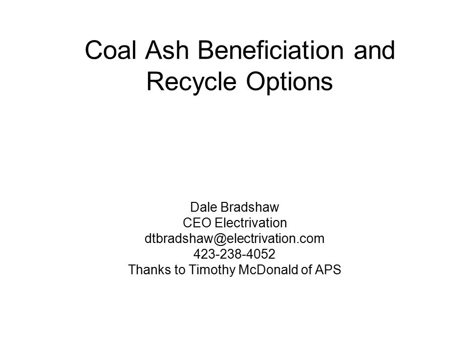 Coal Ash Beneficiation and Recycle Options Dale Bradshaw CEO Electrivation dtbradshaw@electrivation.com 423-238-4052 Thanks to Timothy McDonald of APS