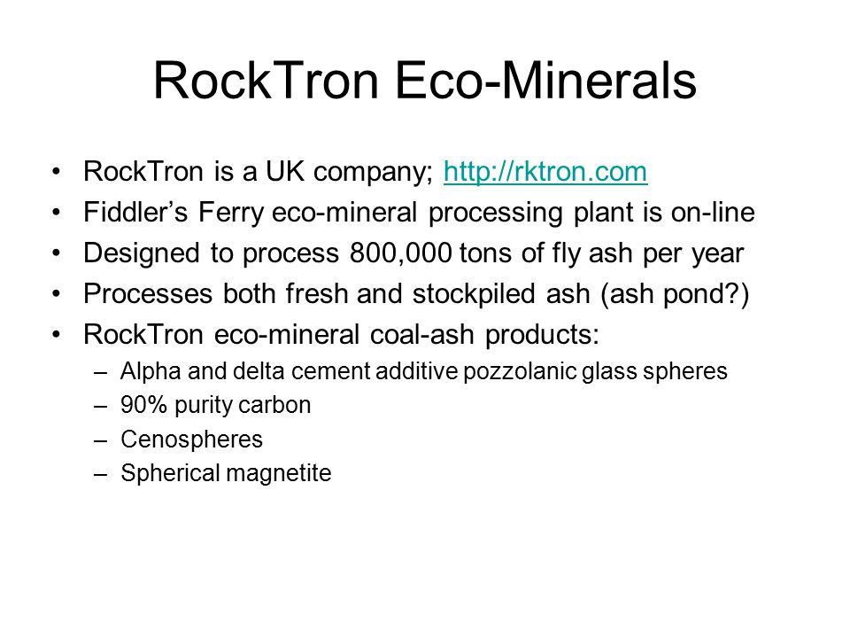 RockTron Eco-Minerals RockTron is a UK company; http://rktron.comhttp://rktron.com Fiddler's Ferry eco-mineral processing plant is on-line Designed to