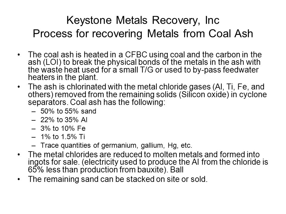 Keystone Metals Recovery, Inc Process for recovering Metals from Coal Ash The coal ash is heated in a CFBC using coal and the carbon in the ash (LOI)