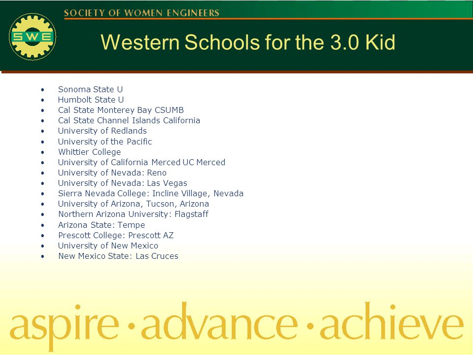 Western Schools for the 3.0 Kid Sonoma State U Humbolt State U Cal State Monterey Bay CSUMB Cal State Channel Islands California University of Redlands University of the Pacific Whittier College University of California Merced UC Merced University of Nevada: Reno University of Nevada: Las Vegas Sierra Nevada College: Incline Village, Nevada University of Arizona, Tucson, Arizona Northern Arizona University: Flagstaff Arizona State: Tempe Prescott College: Prescott AZ University of New Mexico New Mexico State: Las Cruces
