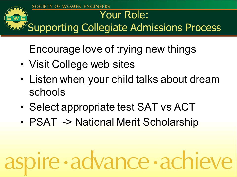 Your Role: Supporting Collegiate Admissions Process Encourage love of trying new things Visit College web sites Listen when your child talks about dream schools Select appropriate test SAT vs ACT PSAT -> National Merit Scholarship