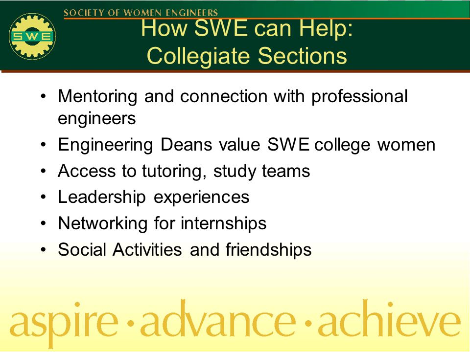 How SWE can Help: Collegiate Sections Mentoring and connection with professional engineers Engineering Deans value SWE college women Access to tutoring, study teams Leadership experiences Networking for internships Social Activities and friendships
