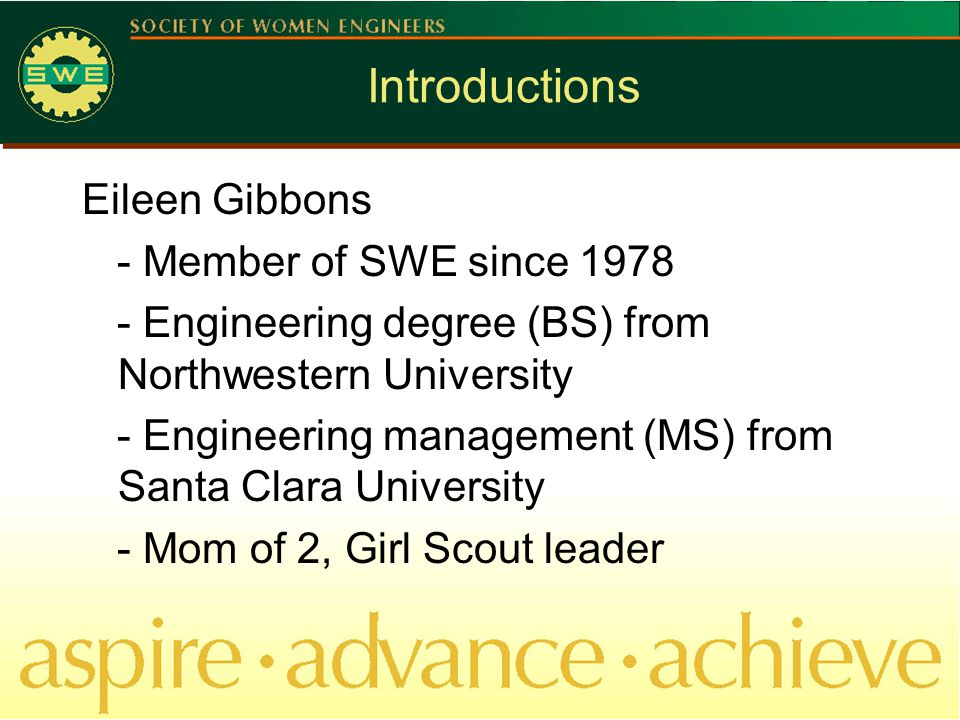 Introductions Eileen Gibbons - Member of SWE since 1978 - Engineering degree (BS) from Northwestern University - Engineering management (MS) from Santa Clara University - Mom of 2, Girl Scout leader