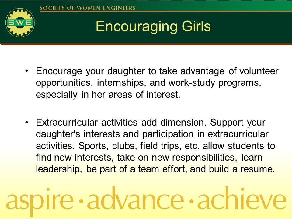 Encouraging Girls Encourage your daughter to take advantage of volunteer opportunities, internships, and work-study programs, especially in her areas of interest.