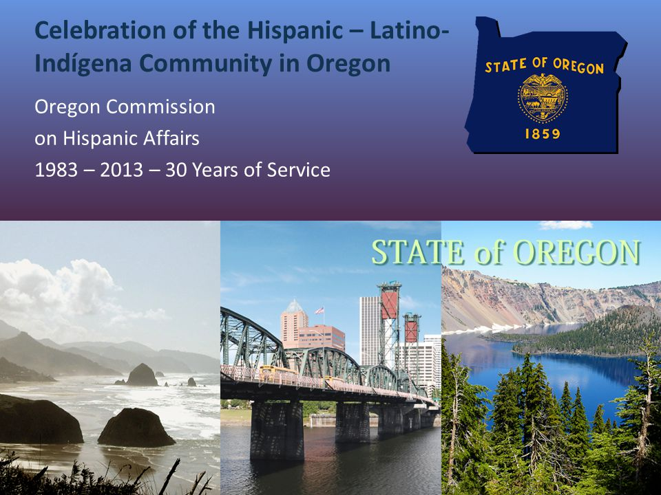 Celebration of the Hispanic – Latino- Indígena Community in Oregon Oregon Commission on Hispanic Affairs 1983 – 2013 – 30 Years of Service