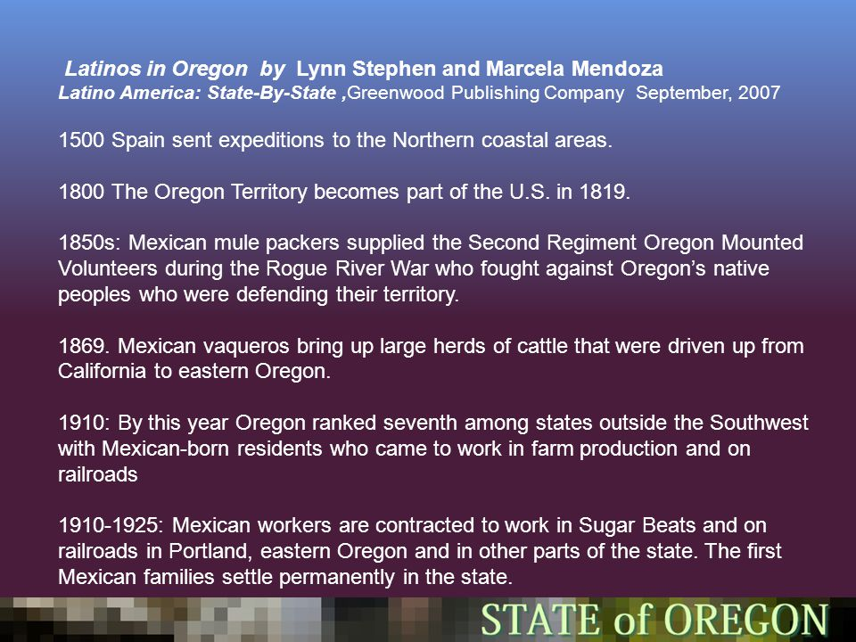 Latinos in Oregon by Lynn Stephen and Marcela Mendoza Latino America: State-By-State,Greenwood Publishing Company September, 2007 1500 Spain sent expeditions to the Northern coastal areas.