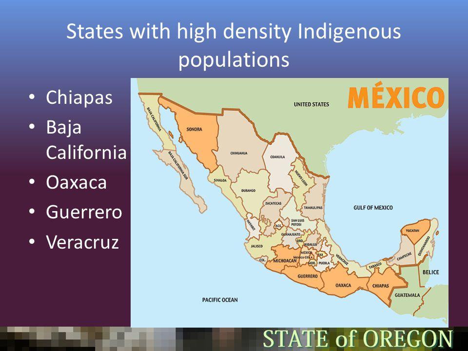 States with high density Indigenous populations Chiapas Baja California Oaxaca Guerrero Veracruz