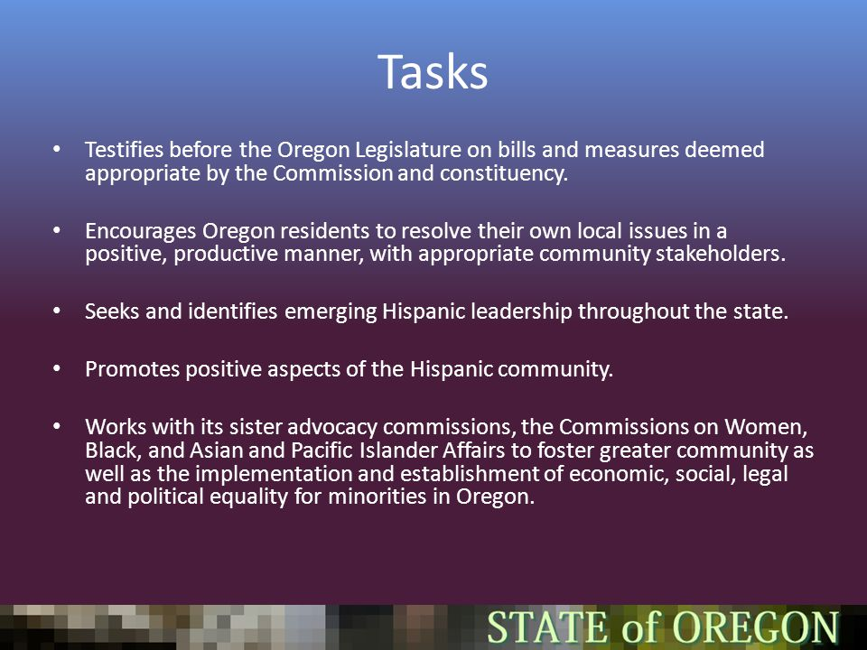 Tasks Testifies before the Oregon Legislature on bills and measures deemed appropriate by the Commission and constituency.