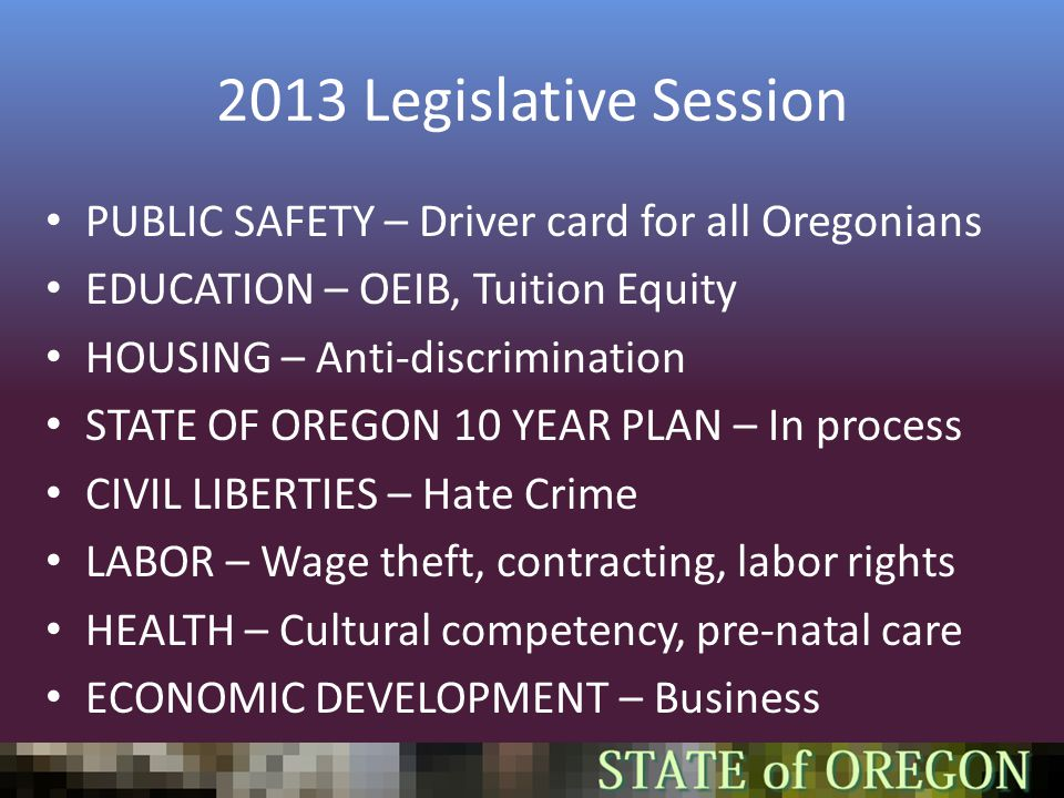 2013 Legislative Session PUBLIC SAFETY – Driver card for all Oregonians EDUCATION – OEIB, Tuition Equity HOUSING – Anti-discrimination STATE OF OREGON 10 YEAR PLAN – In process CIVIL LIBERTIES – Hate Crime LABOR – Wage theft, contracting, labor rights HEALTH – Cultural competency, pre-natal care ECONOMIC DEVELOPMENT – Business