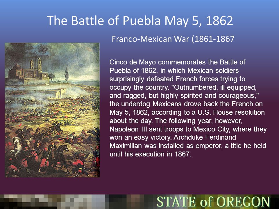 The Battle of Puebla May 5, 1862 Franco-Mexican War (1861-1867 Cinco de Mayo commemorates the Battle of Puebla of 1862, in which Mexican soldiers surprisingly defeated French forces trying to occupy the country.