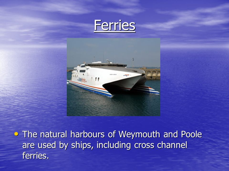 Ferries The natural harbours of Weymouth and Poole are used by ships, including cross channel ferries.